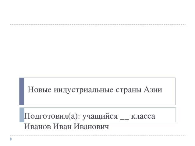 Новые индустриальные страны Азии Подготовил(а): учащийся __ класса Иванов Иван Иванович