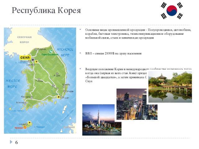 Республика Корея Основные виды промышленной продукции - Полупроводники, автомобили, корабли, бытовая электроника, телекоммуникационное оборудование мобильной связи, сталь и химическая продукция ВВП – свыше 21000$ на душу населения Ведущее положение …