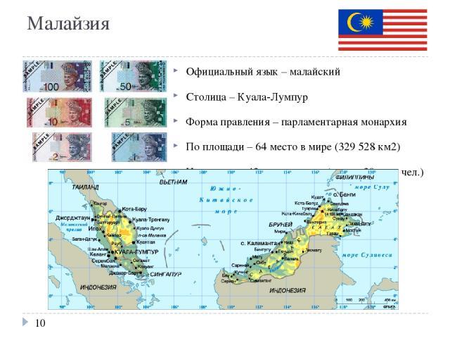 Малайзия Официальный язык – малайский Столица – Куала-Лумпур Форма правления – парламентарная монархия По площади – 64 место в мире (329 528 км2) Население – 43 место в мире (свыше 30 млн. чел.) ВВП на душу населения – 17500$