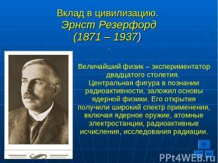 Вклад в цивилизацию. Эрнст Резерфорд (1871 – 1937) . Величайший физик – эксперим