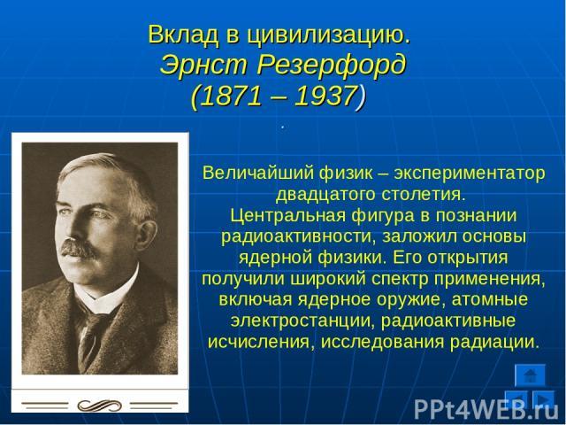 Вклад в цивилизацию. Эрнст Резерфорд (1871 – 1937) . Величайший физик – экспериментатор двадцатого столетия. Центральная фигура в познании радиоактивности, заложил основы ядерной физики. Его открытия получили широкий спектр применения, включая ядерн…