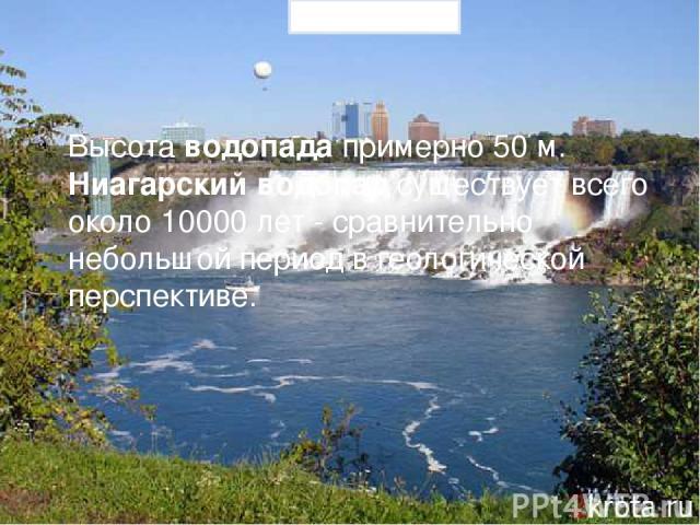Высота водопада примерно 50 м. Ниагарский водопад существует всего около 10000 лет - сравнительно небольшой период в геологической перспективе. Prezentacii.com