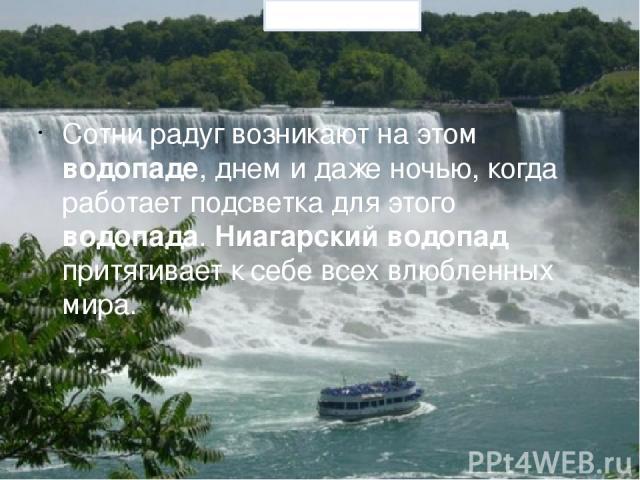 Сотни радуг возникают на этом водопаде, днем и даже ночью, когда работает подсветка для этого водопада. Ниагарский водопад притягивает к себе всех влюбленных мира. Prezentacii.com