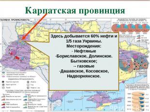 Карпатская провинция , Здесь добывается 60% нефти и 1/5 газа Украины. Месторожде
