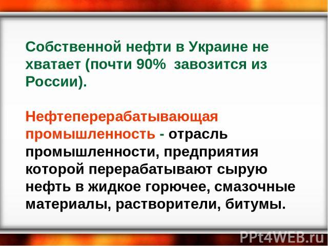 Собственной нефти в Украине не хватает (почти 90% завозится из России). Нефтеперерабатывающая промышленность - отрасль промышленности, предприятия которой перерабатывают сырую нефть в жидкое горючее, смазочные материалы, растворители, битумы.