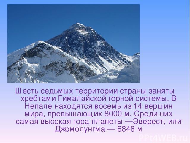 Шесть седьмых территории страны заняты хребтами Гималайской горной системы. В Непале находятся восемь из 14 вершин мира, превышающих 8000м. Среди них самая высокая гора планеты—Эверест, или Джомолунгма— 8848м
