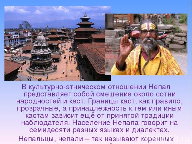 В культурно-этническом отношении Непал представляет собой смешение около сотни народностей икаст. Границы каст, как правило, прозрачные, а принадлежность к тем или иным кастам зависит ещё от принятой традиции наблюдателя. Население Непала говорит н…