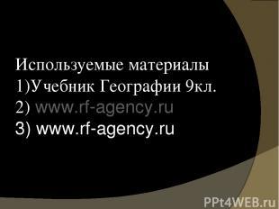Используемые материалы 1)Учебник Географии 9кл. 2) www.rf-agency.ru 3) www.rf-ag