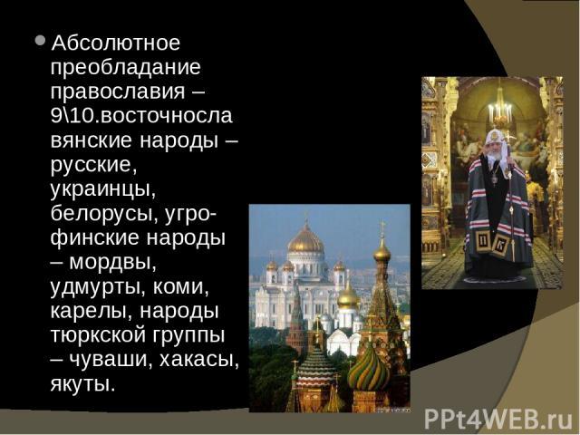 Абсолютное преобладание православия – 9\10.восточнославянские народы – русские, украинцы, белорусы, угро-финские народы – мордвы, удмурты, коми, карелы, народы тюркской группы – чуваши, хакасы, якуты.