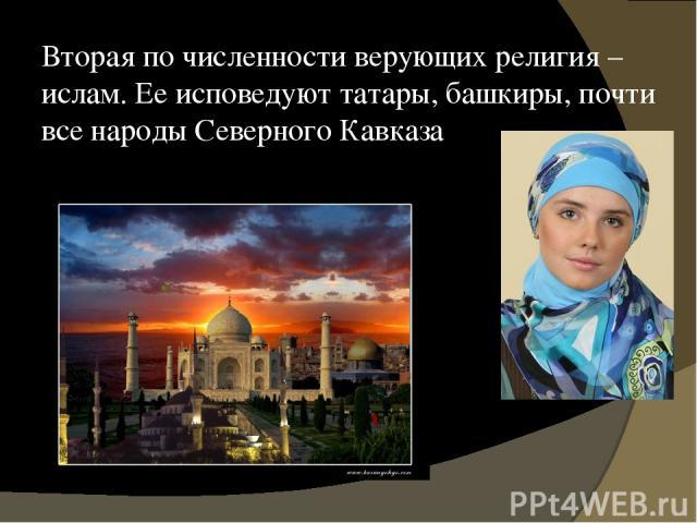 Вторая по численности верующих религия – ислам. Ее исповедуют татары, башкиры, почти все народы Северного Кавказа