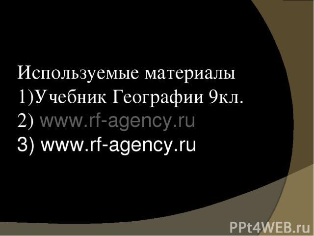 Используемые материалы 1)Учебник Географии 9кл. 2) www.rf-agency.ru 3) www.rf-agency.ru