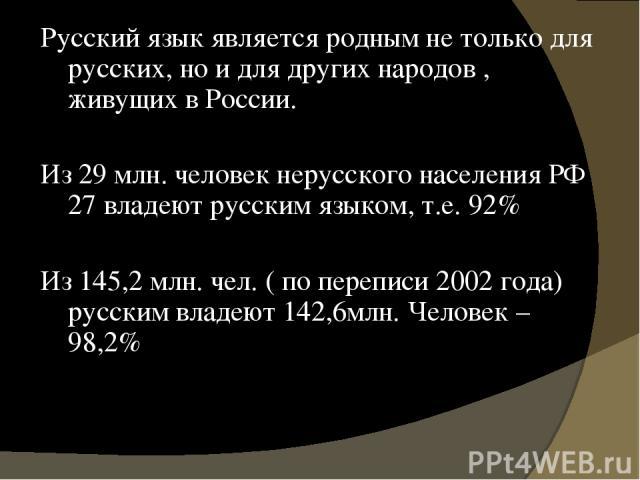 Русский язык является родным не только для русских, но и для других народов , живущих в России. Из 29 млн. человек нерусского населения РФ 27 владеют русским языком, т.е. 92% Из 145,2 млн. чел. ( по переписи 2002 года) русским владеют 142,6млн. Чело…