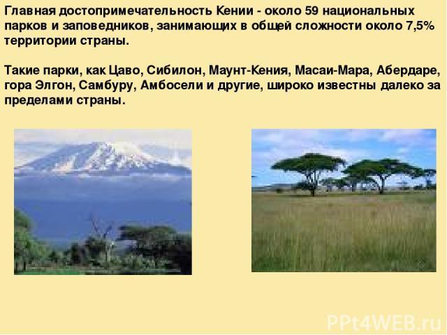 Главная достопримечательность Кении - около 59 национальных парков и заповедников, занимающих в общей сложности около 7,5% территории страны. Такие парки, как Цаво, Сибилон, Маунт-Кения, Масаи-Мара, Абердаре, гора Элгон, Самбуру, Амбосели и другие, …