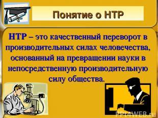 Понятие о НТР НТР – это качественный переворот в производительных силах человече