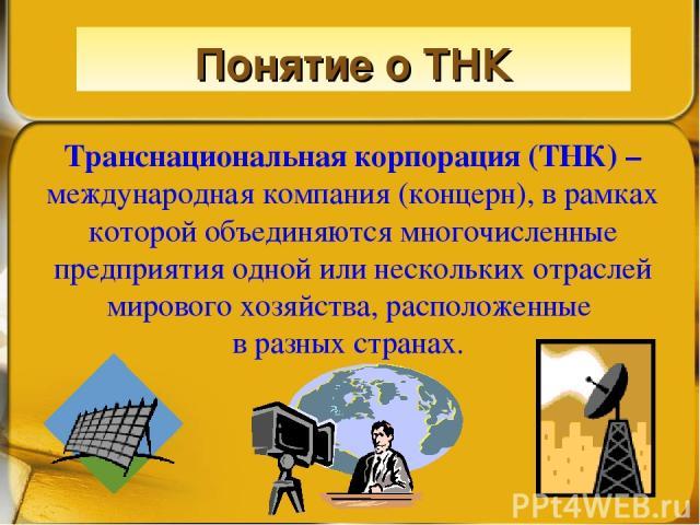 Понятие о ТНК Транснациональная корпорация (ТНК) – международная компания (концерн), в рамках которой объединяются многочисленные предприятия одной или нескольких отраслей мирового хозяйства, расположенные в разных странах.