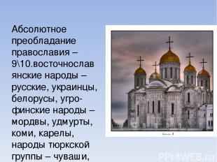 Абсолютное преобладание православия – 9\10.восточнославянские народы – русские,