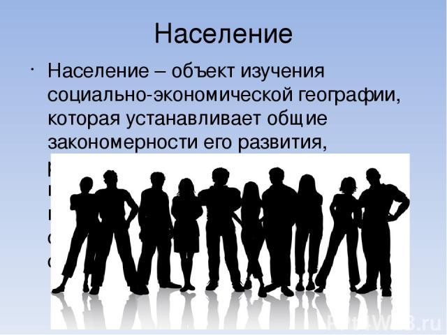 Население Население – объект изучения социально-экономической географии, которая устанавливает общие закономерности его развития, рассматривая его жизнедеятельность во всех аспектах: историческом, политическом, экономическом, социальном, медицинском…