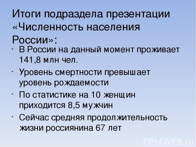 В России на данный момент проживает 141,8 млн чел. Уровень смертности превышает уровень рождаемости По статистике на 10 женщин приходится 8,5 мужчин Сейчас средняя продолжительность жизни россиянина 67 лет Итоги подраздела презентации «Численность н…