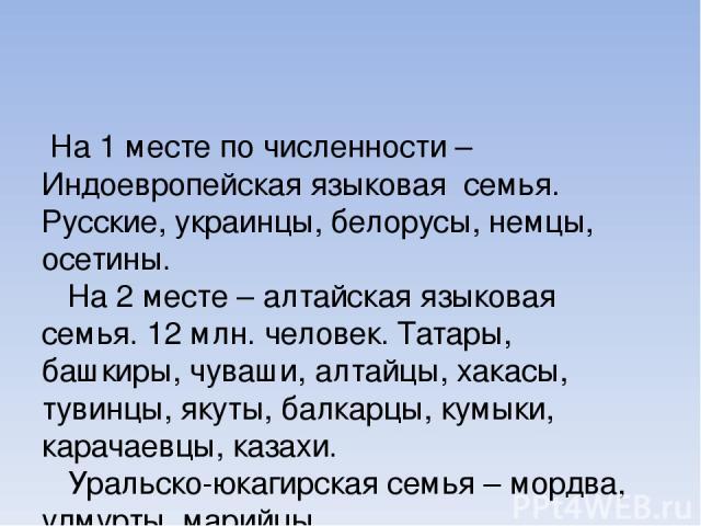 На 1 месте по численности – Индоевропейская языковая семья. Русские, украинцы, белорусы, немцы, осетины. На 2 месте – алтайская языковая семья. 12 млн. человек. Татары, башкиры, чуваши, алтайцы, хакасы, тувинцы, якуты, балкарцы, кумыки, карачаевцы, …