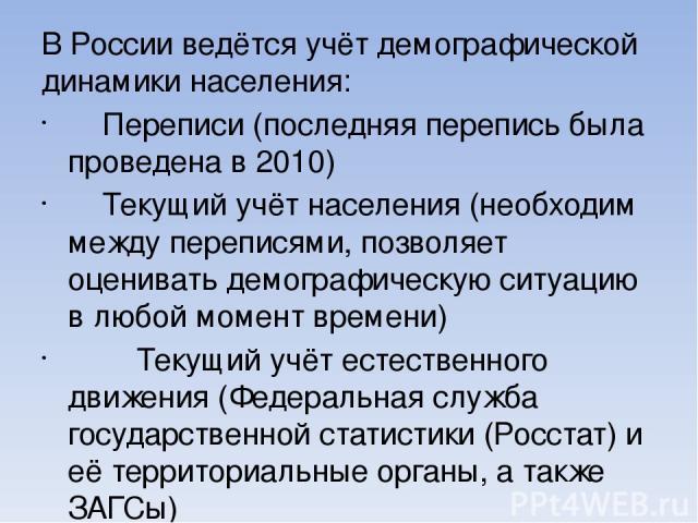 В России ведётся учёт демографической динамики населения: Переписи (последняя перепись была проведена в 2010) Текущий учёт населения (необходим между переписями, позволяет оценивать демографическую ситуацию в любой момент времени) Текущий учёт естес…