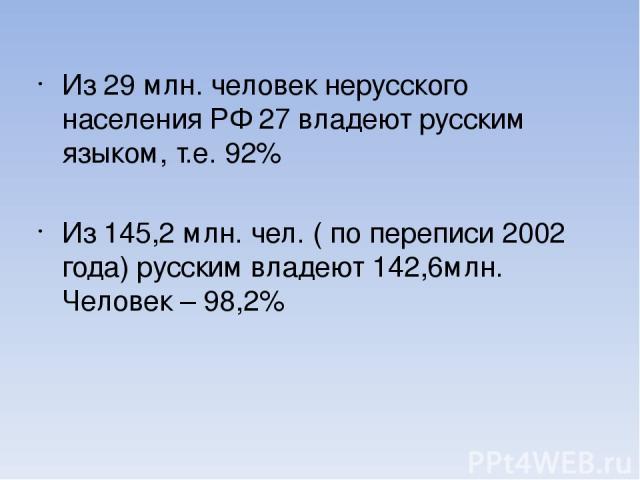 Из 29 млн. человек нерусского населения РФ 27 владеют русским языком, т.е. 92% Из 145,2 млн. чел. ( по переписи 2002 года) русским владеют 142,6млн. Человек – 98,2%