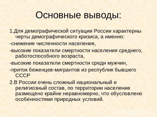 Основные выводы: 1.Для демографической ситуации России характерны черты демографического кризиса, а именно: -снижение численности населения, -высокие показатели смертности населения среднего, работоспособного возраста, -высокие показатели смертности…