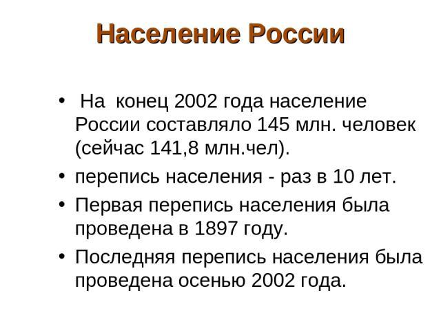 Население России На конец 2002 года население России составляло 145 млн. человек (сейчас 141,8 млн.чел). перепись населения - раз в 10 лет. Первая перепись населения была проведена в 1897 году. Последняя перепись населения была проведена осенью 2002 года.
