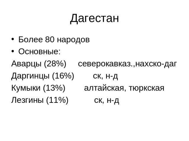 Дагестан Более 80 народов Основные: Аварцы (28%) северокавказ.,нахско-даг Даргинцы (16%) ск, н-д Кумыки (13%) алтайская, тюркская Лезгины (11%) ск, н-д