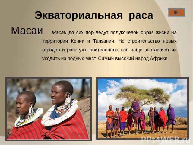 Экваториальная раса Масаи Масаи до сих пор ведут полукочевой образ жизни на территории Кении и Танзании. Но строительство новых городов и рост уже построенных всё чаще заставляет их уходить из родных мест. Самый высокий народ Африки.