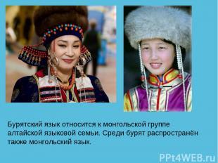 Бурятский язык относится к монгольской группе алтайской языковой семьи. Среди бу