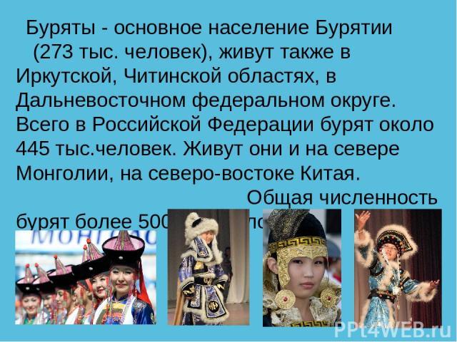 Буряты - основное население Бурятии (273 тыс. человек), живут также в Иркутской, Читинской областях, в Дальневосточном федеральном округе. Всего в Российской Федерации бурят около 445 тыс.человек. Живут они и на севере Монголии, на северо-востоке Ки…