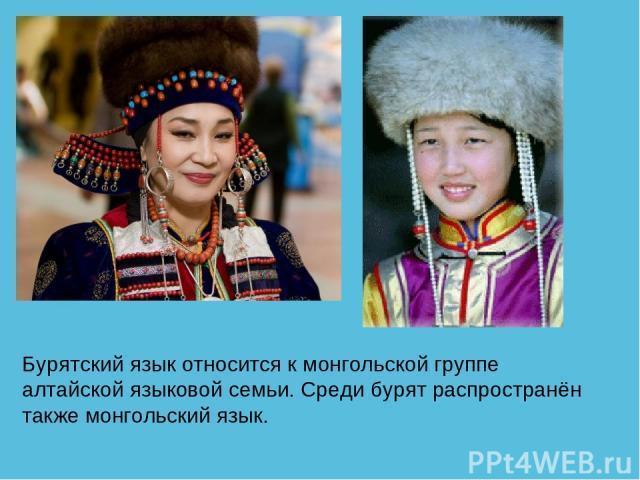 Бурятский язык относится к монгольской группе алтайской языковой семьи. Среди бурят распространён также монгольский язык.