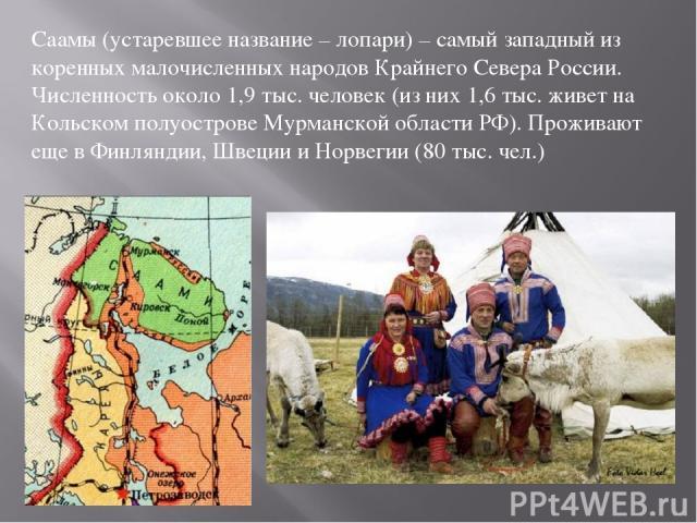 Саамы (устаревшее название – лопари) – самый западный из коренных малочисленных народов Крайнего Севера России. Численность около 1,9 тыс. человек (из них 1,6 тыс. живет на Кольском полуострове Мурманской области РФ). Проживают еще в Финляндии, Швец…