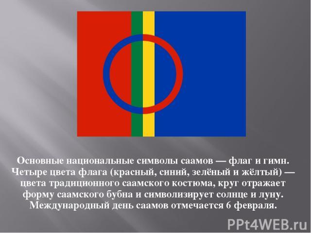 Основные национальные символы саамов — флаг и гимн. Четыре цвета флага (красный, синий, зелёный и жёлтый) — цвета традиционного саамского костюма, круг отражает форму саамского бубна и символизирует солнце и луну. Международный день саамов отмечаетс…