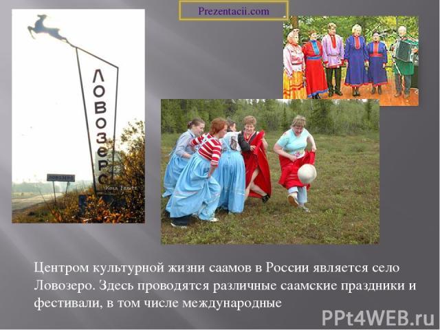 Центром культурной жизни саамов в России является село Ловозеро. Здесь проводятся различные саамские праздники и фестивали, в том числе международные Prezentacii.com