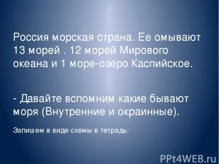 Россия морская страна. Ее омывают 13 морей . 12 морей Мирового океана и 1 море-о