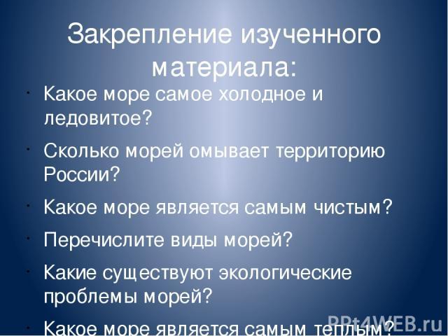 Закрепление изученного материала: Какое море самое холодное и ледовитое? Сколько морей омывает территорию России? Какое море является самым чистым? Перечислите виды морей? Какие существуют экологические проблемы морей? Какое море является самым теплым?