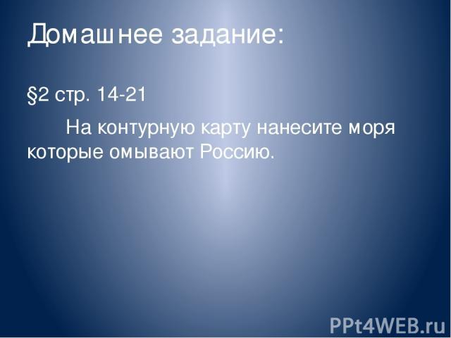 Домашнее задание: §2 стр. 14-21 На контурную карту нанесите моря которые омывают Россию.