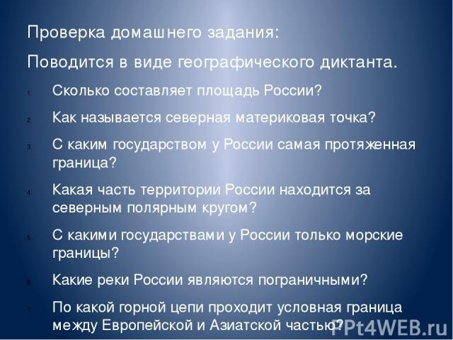 Проверка домашнего задания: Поводится в виде географического диктанта. Сколько составляет площадь России? Как называется северная материковая точка? С каким государством у России самая протяженная граница? Какая часть территории России находится за …