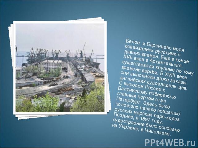 Белое и Баренцево моря осваивались русскими с давних времен. Еще в конце XVII века в Архангельске существовали крупные по тому времени верфи. В XVIII веке они выполняли даже заказы английских судовладель цев. С выходом России к Балтийскому побережь…