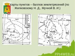 Карты пунктов – баллов землетрясений (по Жилковскому Н. Д., Мучной В. И.)
