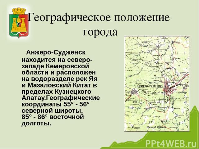 Географическое положение города Анжеро-Судженск находится на северо- западе Кемеровской области и расположен на водоразделе рек Яя и Мазаловский Китат в пределах Кузнецкого Алатау.Географические координаты 55° - 56° северной широты, 85° - 86° восточ…