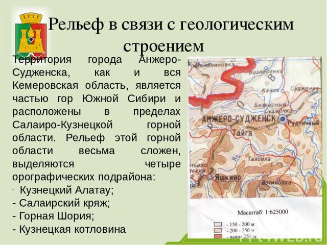 Рельеф в связи с геологическим строением Территория города Анжеро-Судженска, как и вся Кемеровская область, является частью гор Южной Сибири и расположены в пределах Салаиро-Кузнецкой горной области. Рельеф этой горной области весьма сложен, выделяю…
