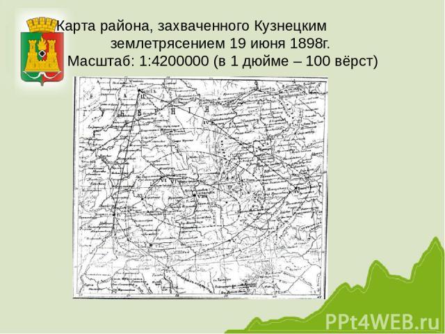 Карта района, захваченного Кузнецким землетрясением 19 июня 1898г. Масштаб: 1:4200000 (в 1 дюйме – 100 вёрст)