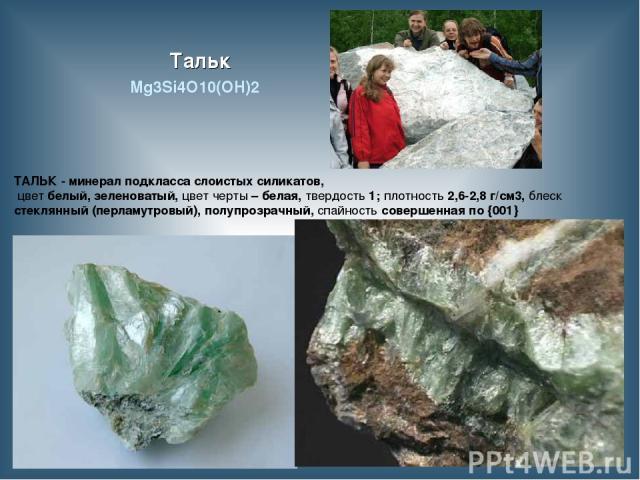 Тальк ТАЛЬК - минерал подкласса слоистых силикатов, цвет белый, зеленоватый, цвет черты – белая, твердость 1; плотность 2,6-2,8 г/см3, блеск стеклянный (перламутровый), полупрозрачный, спайность совершенная по {001} Mg3Si4O10(OH)2