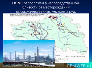 ОЭМК расположен в непосредственной близости от месторождений высококачественных