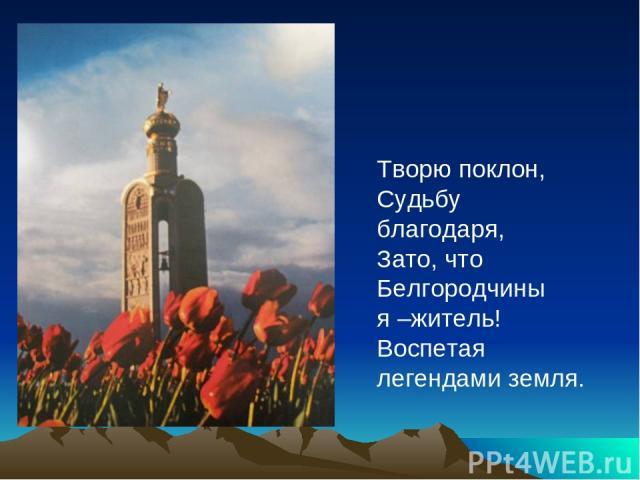 Творю поклон, Судьбу благодаря, Зато, что Белгородчины я –житель! Воспетая легендами земля.