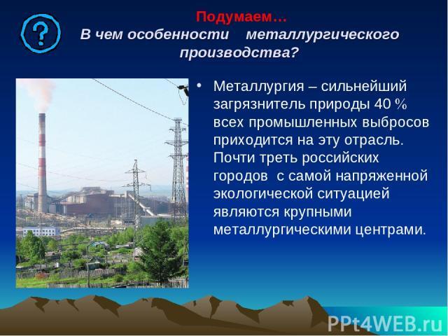 Подумаем… В чем особенности металлургического производства? Металлургия – сильнейший загрязнитель природы 40 всех промышленных выбросов приходится на эту отрасль. Почти треть российских городов с самой напряженной экологической ситуацией являются кр…