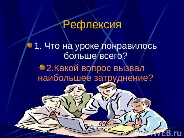 Рефлексия 1. Что на уроке понравилось больше всего? 2.Какой вопрос вызвал наибольшее затруднение?