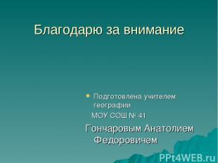 Благодарю за внимание Подготовлена учителем географии МОУ СОШ № 41 Гончаровым Ан